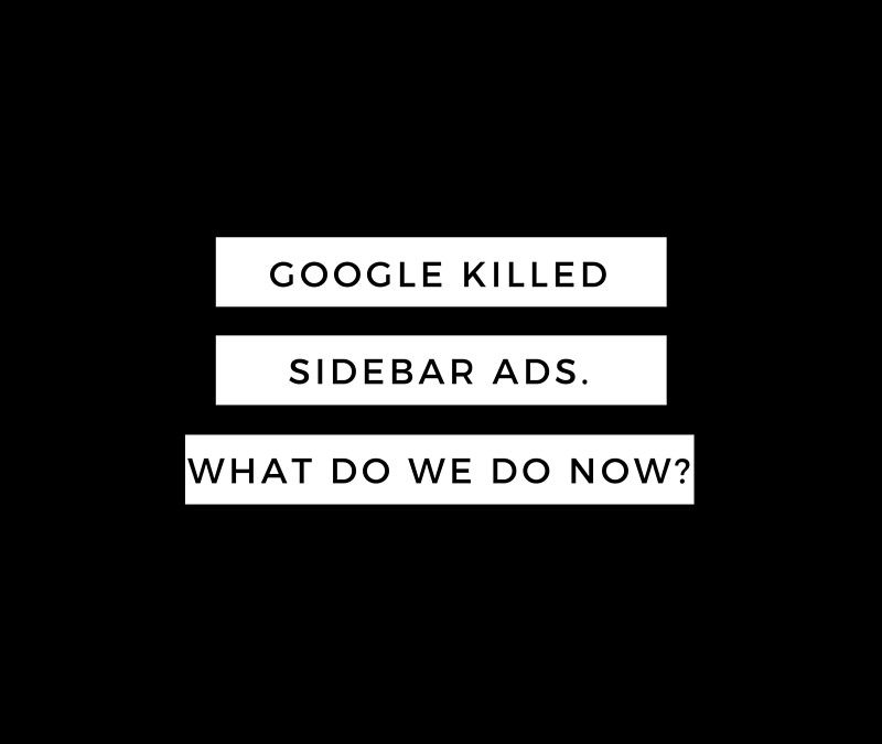 Google Killed Sidebar Ads; What Advertisers Need to Do Now